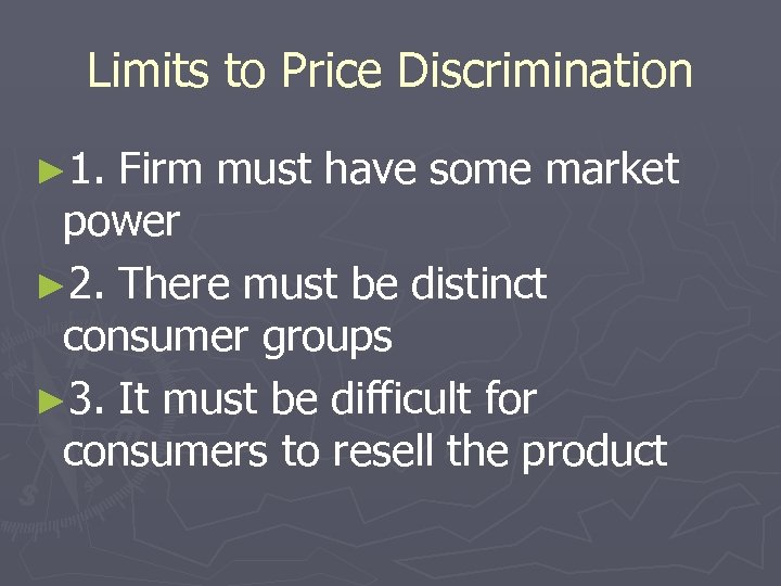 Limits to Price Discrimination ► 1. Firm must have some market power ► 2.