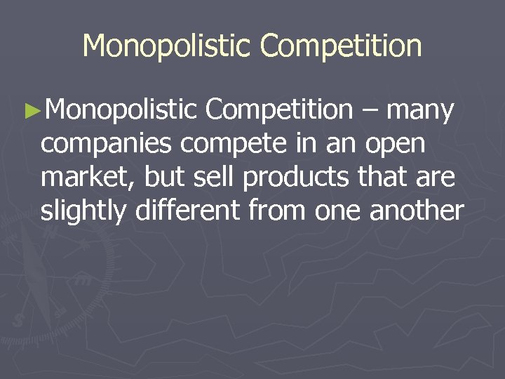 Monopolistic Competition ►Monopolistic Competition – many companies compete in an open market, but sell