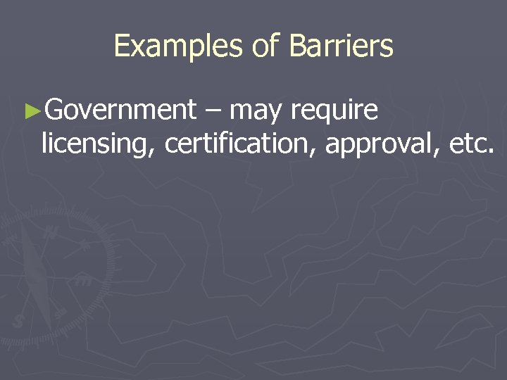 Examples of Barriers ►Government – may require licensing, certification, approval, etc.