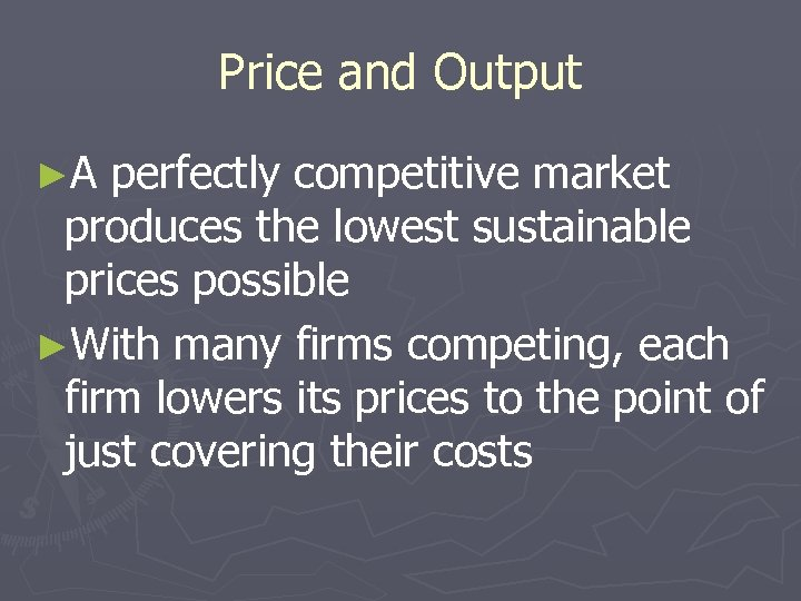 Price and Output ►A perfectly competitive market produces the lowest sustainable prices possible ►With