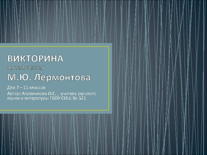 ВИКТОРИНА ПО ТВОРЧЕСТВУ М. Ю. Лермонтова Для 7 – 11 классов Автор: Апреликова О.