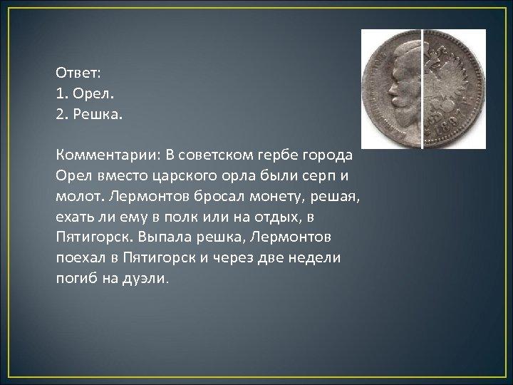 Ответ: 1. Орел. 2. Решка. Комментарии: В советском гербе города Орел вместо царского орла