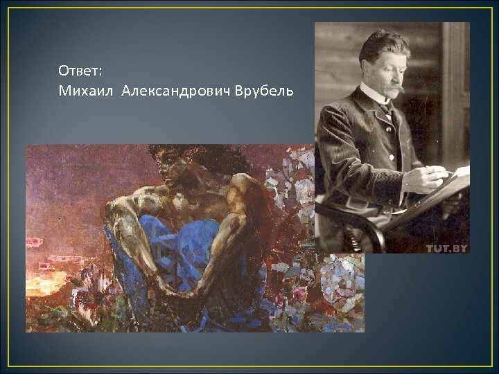 Ответ: Михаил Александрович Врубель