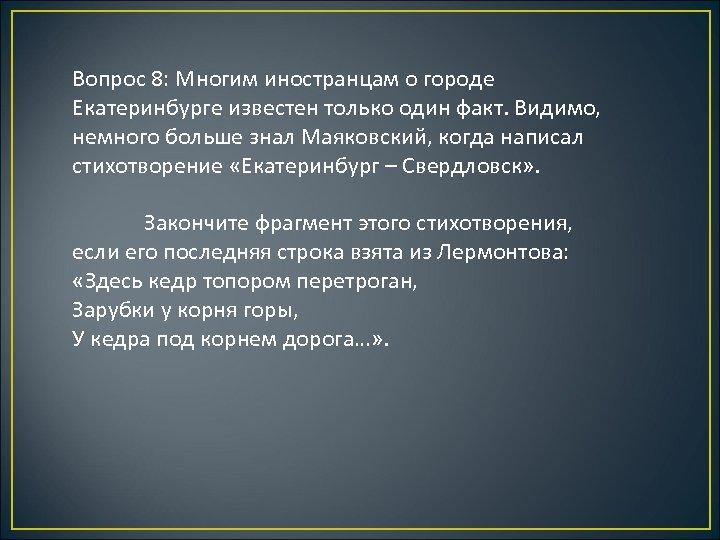 Вопрос 8: Многим иностранцам о городе Екатеринбурге известен только один факт. Видимо, немного больше
