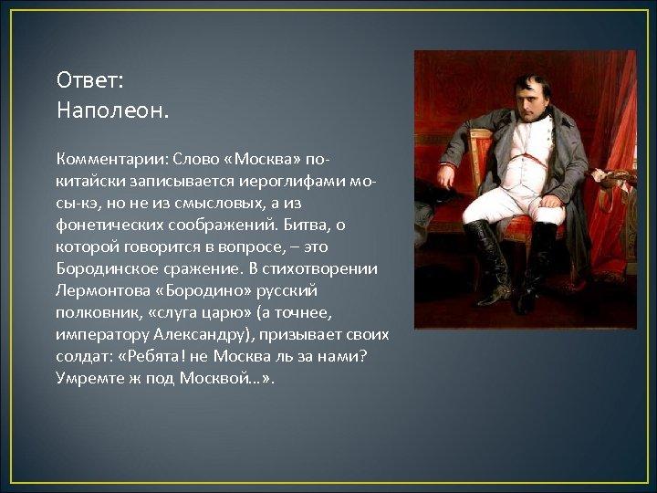 Ответ: Наполеон. Комментарии: Слово «Москва» покитайски записывается иероглифами мосы-кэ, но не из смысловых, а
