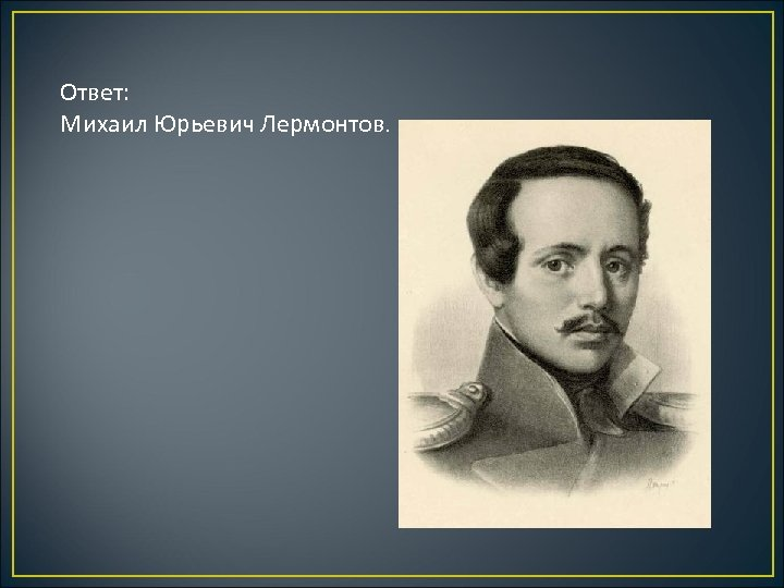 Ответ: Михаил Юрьевич Лермонтов.