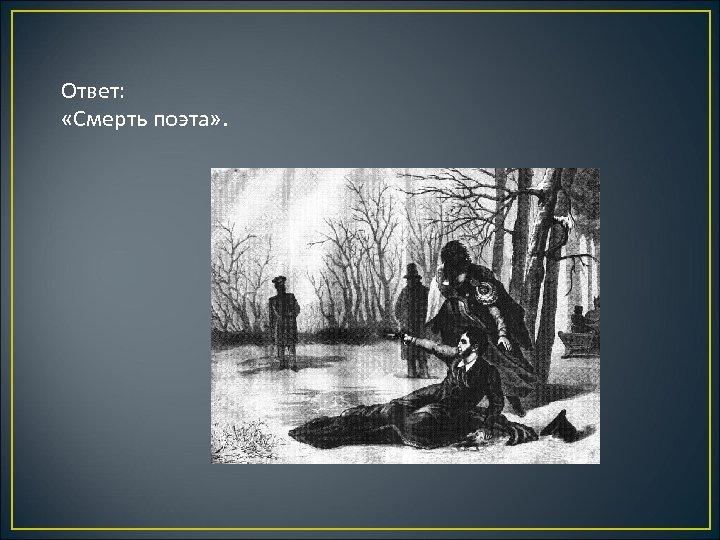 Ответ: «Смерть поэта» .