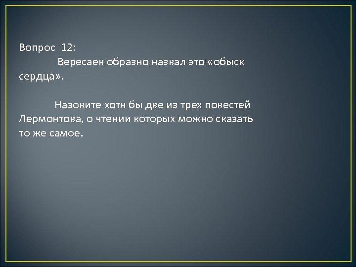 Вопрос 12: Вересаев образно назвал это «обыск сердца» . Назовите хотя бы две из