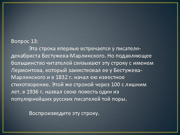 Вопрос 13: Эта строка впервые встречается у писателядекабриста Бестужева-Марлинского. Но подавляющее большинство читателей связывают