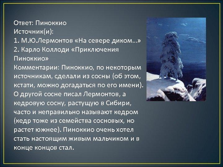Ответ: Пиноккио Источник(и): 1. М. Ю. Лермонтов «На севере диком…» 2. Карло Коллоди «Приключения