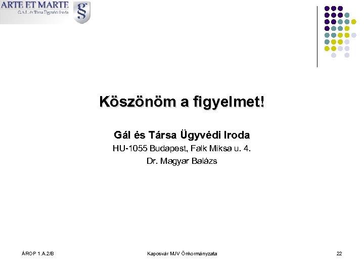 Köszönöm a figyelmet! Gál és Társa Ügyvédi Iroda HU-1055 Budapest, Falk Miksa u. 4.