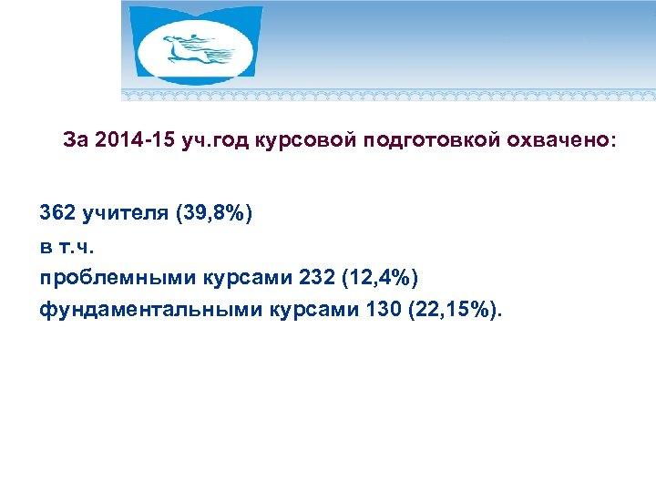 За 2014 -15 уч. год курсовой подготовкой охвачено: 362 учителя (39, 8%) в т.