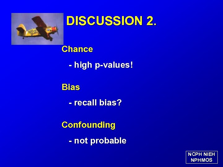 DISCUSSION 2. Chance - high p-values! Bias - recall bias? Confounding - not probable