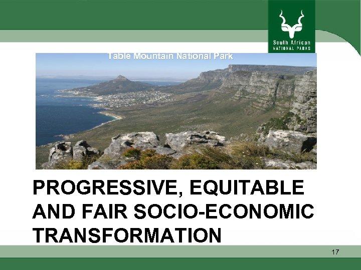 Table Mountain National Park PROGRESSIVE, EQUITABLE AND FAIR SOCIO-ECONOMIC TRANSFORMATION 17