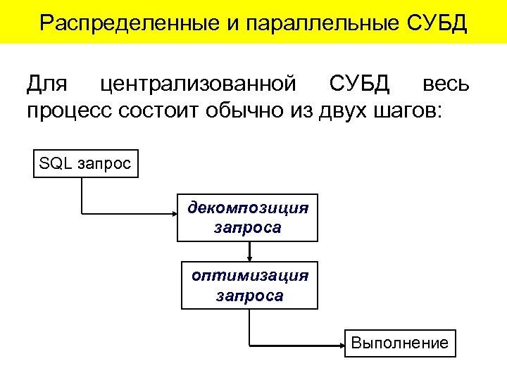 Распределенные и параллельные СУБД Для централизованной СУБД весь процесс состоит обычно из двух шагов: