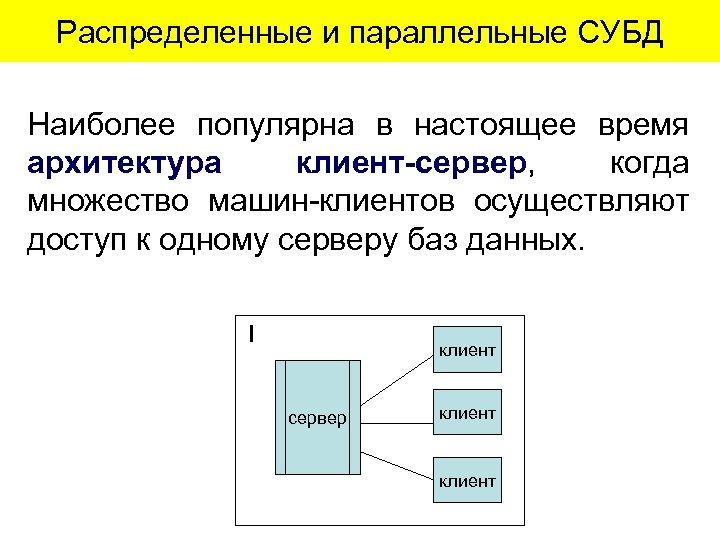 Распределенные и параллельные СУБД Наиболее популярна в настоящее время архитектура клиент-сервер, когда множество машин-клиентов