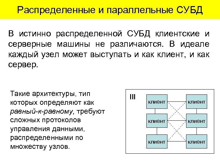 Распределенные и параллельные СУБД В истинно распределенной СУБД клиентские и серверные машины не различаются.