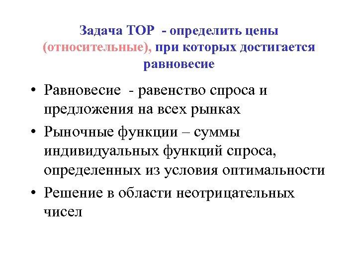 Задача ТОР - определить цены (относительные), при которых достигается равновесие • Равновесие - равенство