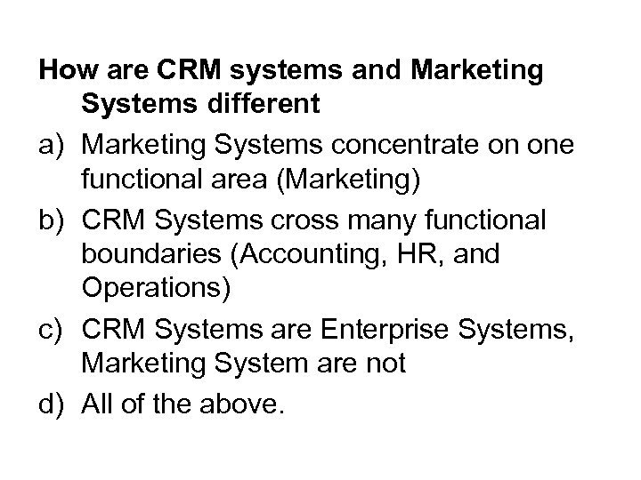 How are CRM systems and Marketing Systems different a) Marketing Systems concentrate on one