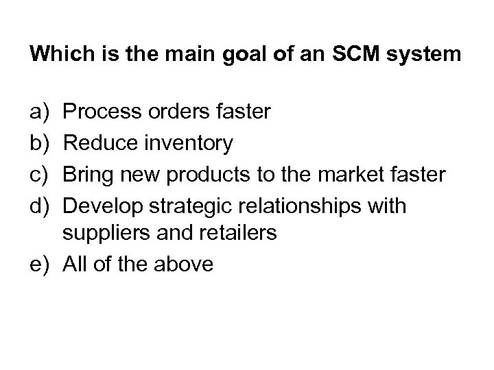 Which is the main goal of an SCM system a) b) c) d) Process