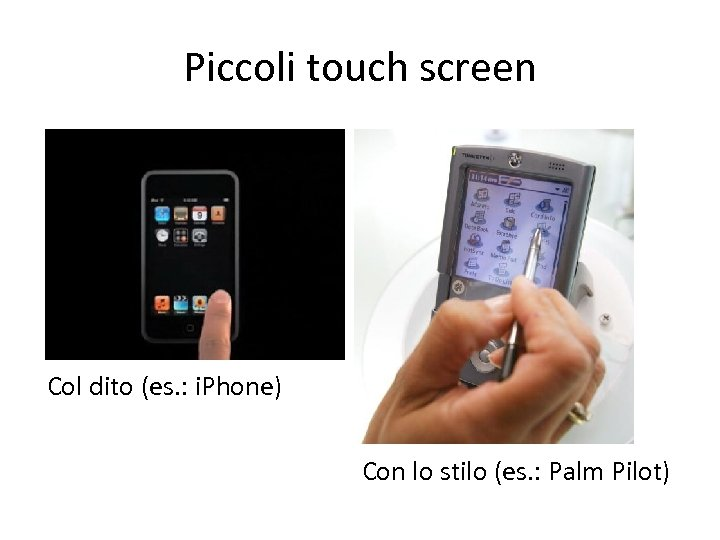 Piccoli touch screen Col dito (es. : i. Phone) Con lo stilo (es. :