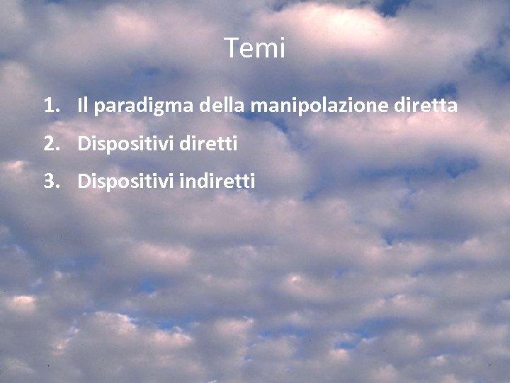 Temi 1. Il paradigma della manipolazione diretta 2. Dispositivi diretti 3. Dispositivi indiretti