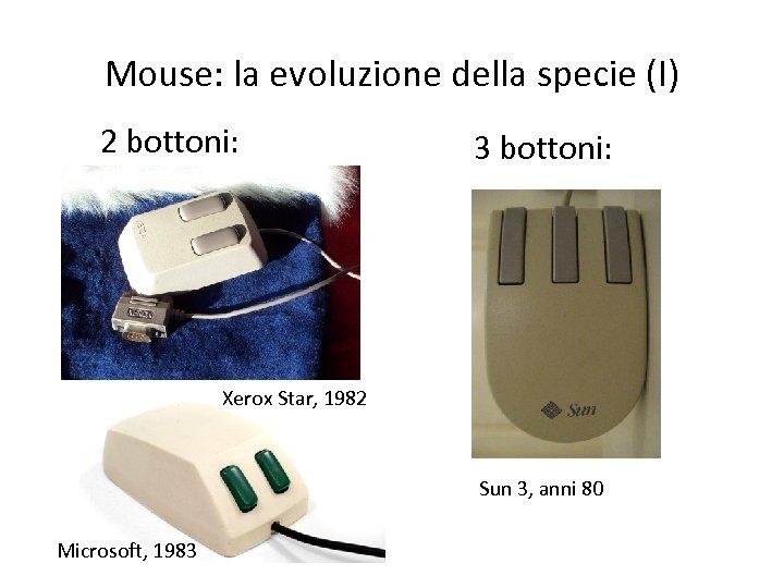 Mouse: la evoluzione della specie (I) 2 bottoni: 3 bottoni: Xerox Star, 1982 Sun