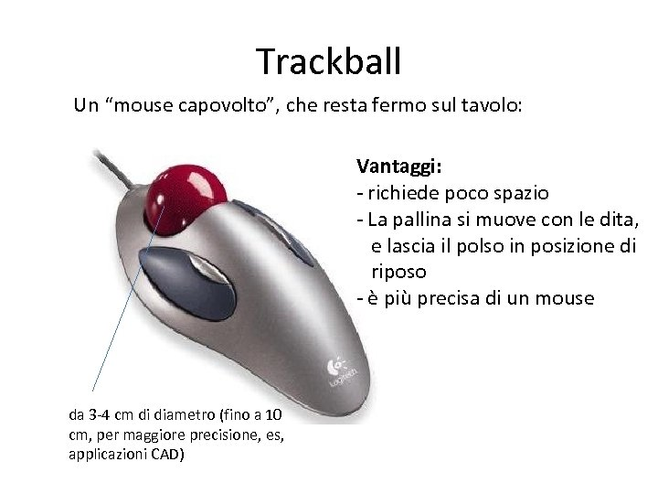 """Trackball Un """"mouse capovolto"""", che resta fermo sul tavolo: Vantaggi: - richiede poco spazio"""