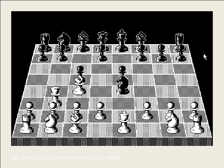 (Un gioco di scacchi per il Macintosh, circa 1987)