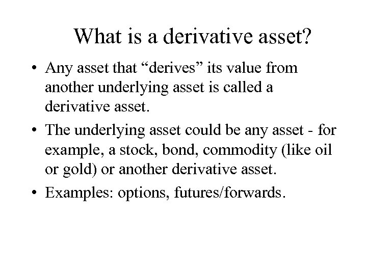 "What is a derivative asset? • Any asset that ""derives"" its value from another"