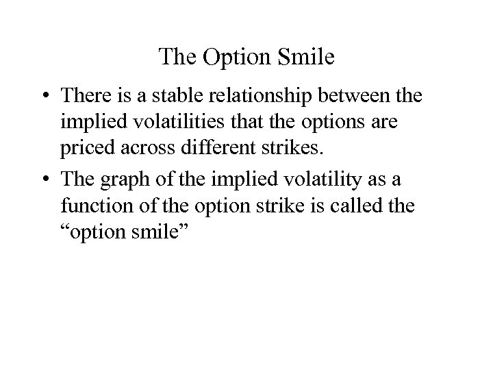 The Option Smile • There is a stable relationship between the implied volatilities that