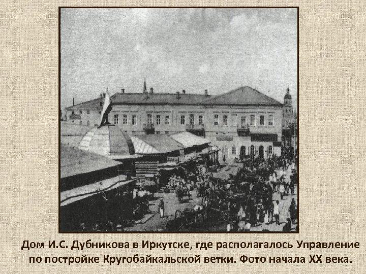 Дом И. С. Дубникова в Иркутске, где располагалось Управление по постройке Кругобайкальской ветки. Фото