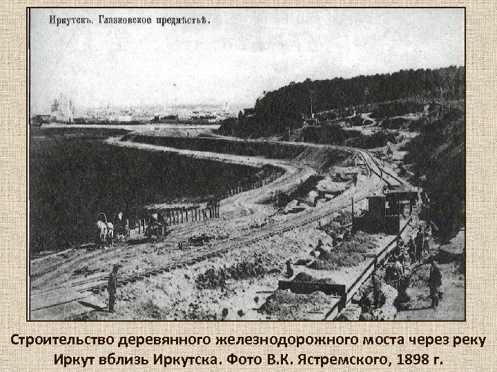 Строительство деревянного железнодорожного моста через реку Иркут вблизь Иркутска. Фото В. К. Ястремского, 1898