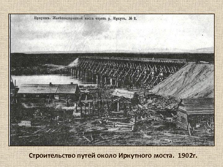 Строительство путей около Иркутного моста. 1902 г.