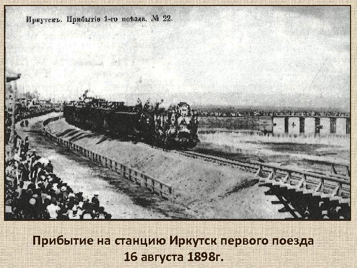Прибытие на станцию Иркутск первого поезда 16 августа 1898 г.