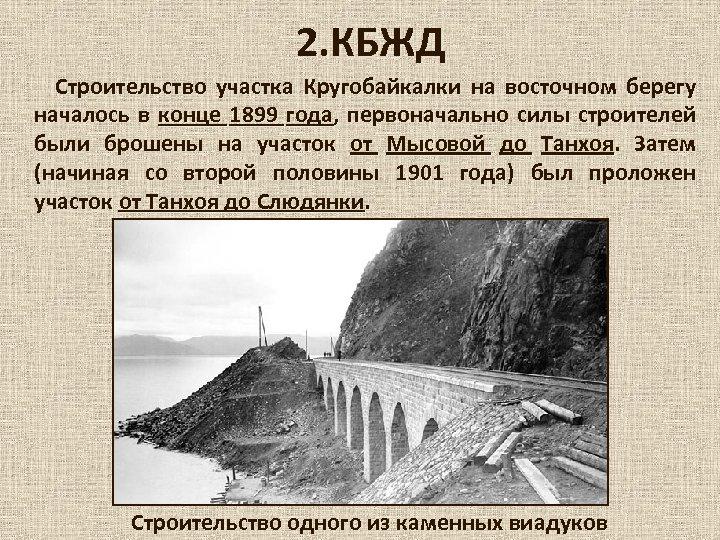 2. КБЖД Строительство участка Кругобайкалки на восточном берегу началось в конце 1899 года, первоначально