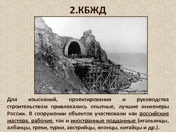 2. КБЖД Для изысканий, проектирования и руководства строительством привлекались опытные, лучшие инженеры России. В