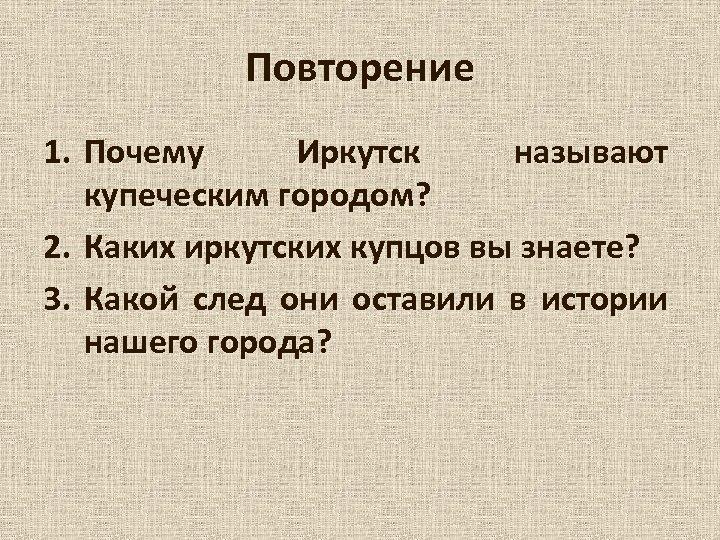 Повторение 1. Почему Иркутск называют купеческим городом? 2. Каких иркутских купцов вы знаете? 3.