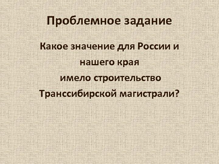 Проблемное задание Какое значение для России и нашего края имело строительство Транссибирской магистрали?