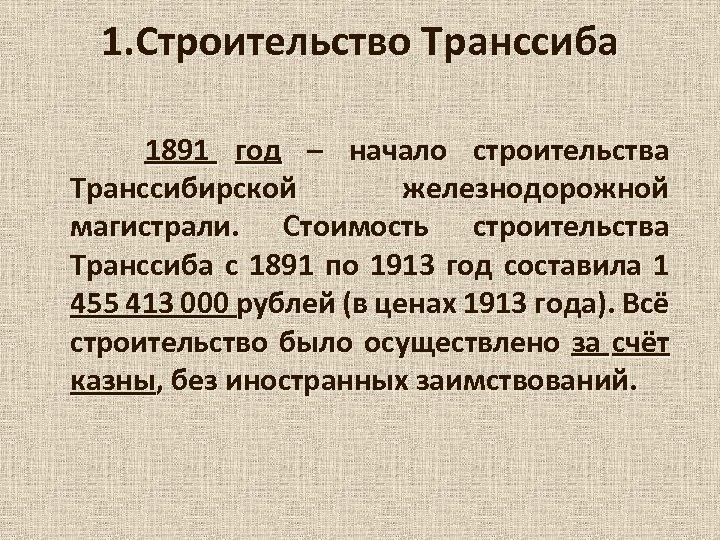 1. Строительство Транссиба 1891 год – начало строительства Транссибирской железнодорожной магистрали. Стоимость строительства Транссиба