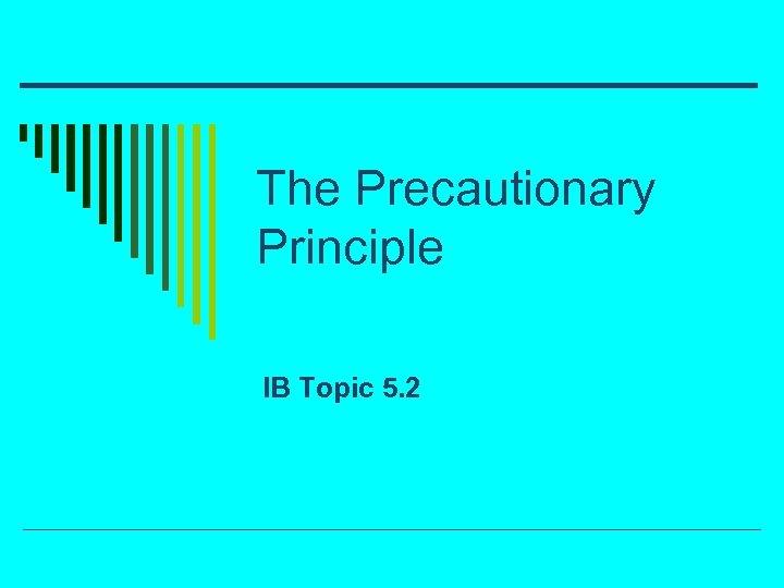 The Precautionary Principle IB Topic 5. 2