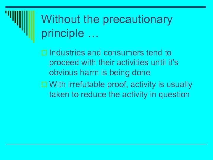 Without the precautionary principle … o Industries and consumers tend to proceed with their