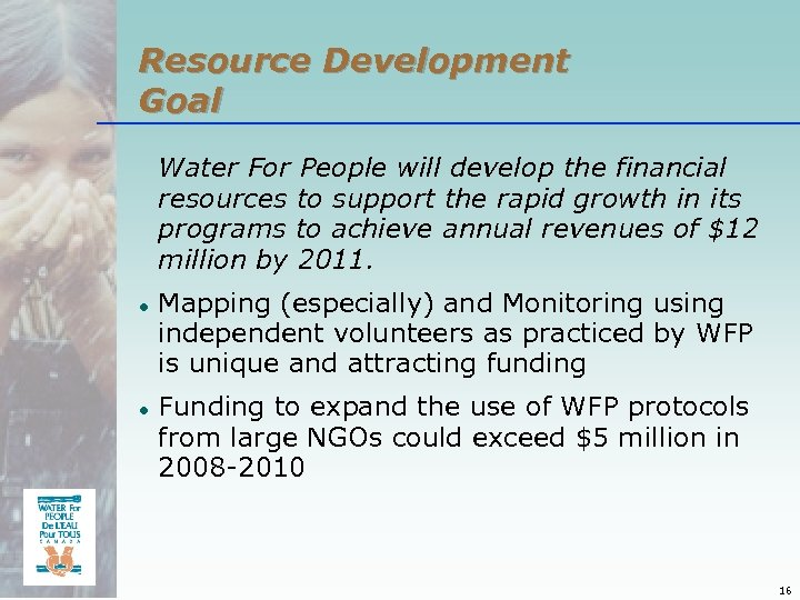 Resource Development Goal Water For People will develop the financial resources to support the