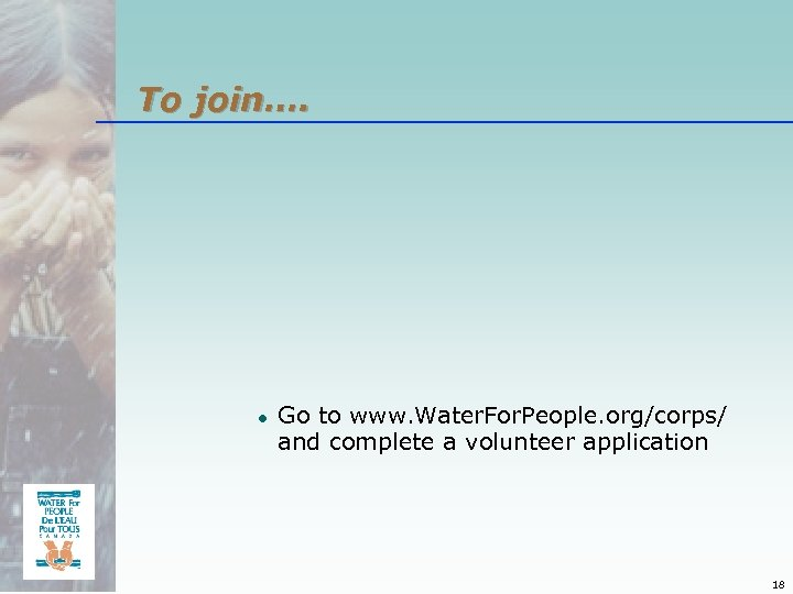 To join…. ● Go to www. Water. For. People. org/corps/ and complete a volunteer