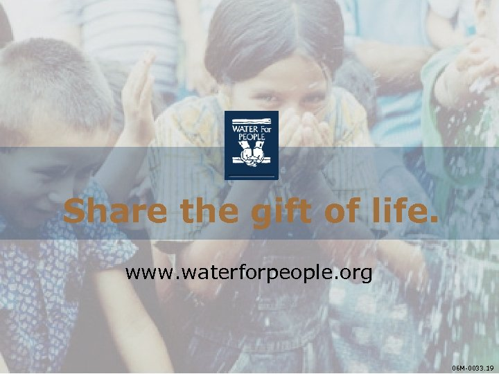 Share the gift of life. www. waterforpeople. org 06 M-0033. 19