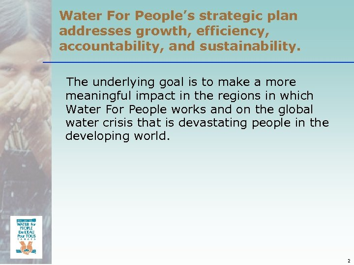 Water For People's strategic plan addresses growth, efficiency, accountability, and sustainability. The underlying goal
