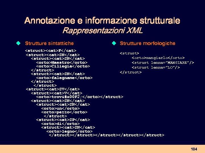 Annotazione e informazione strutturale Rappresentazioni XML u Strutture sintattiche u Strutture morfologiche <struct><cat>F</cat> <struct><cat>SN</cat>