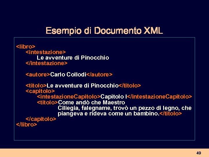 Esempio di Documento XML <libro> <intestazione> Le avventure di Pinocchio </intestazione> <autore>Carlo Collodi</autore> <titolo>Le