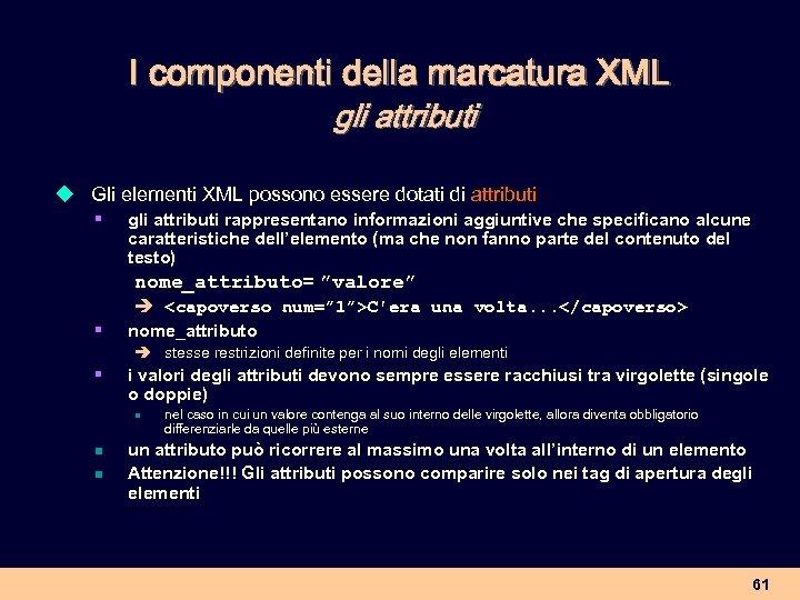 I componenti della marcatura XML gli attributi u Gli elementi XML possono essere dotati