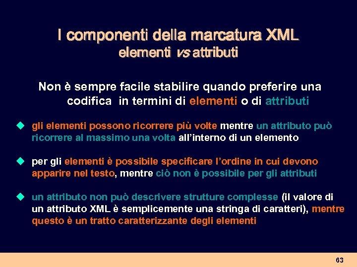 I componenti della marcatura XML elementi vs attributi Non è sempre facile stabilire quando